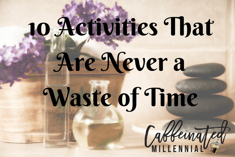 10 Activities That Are Never a Waste of Time