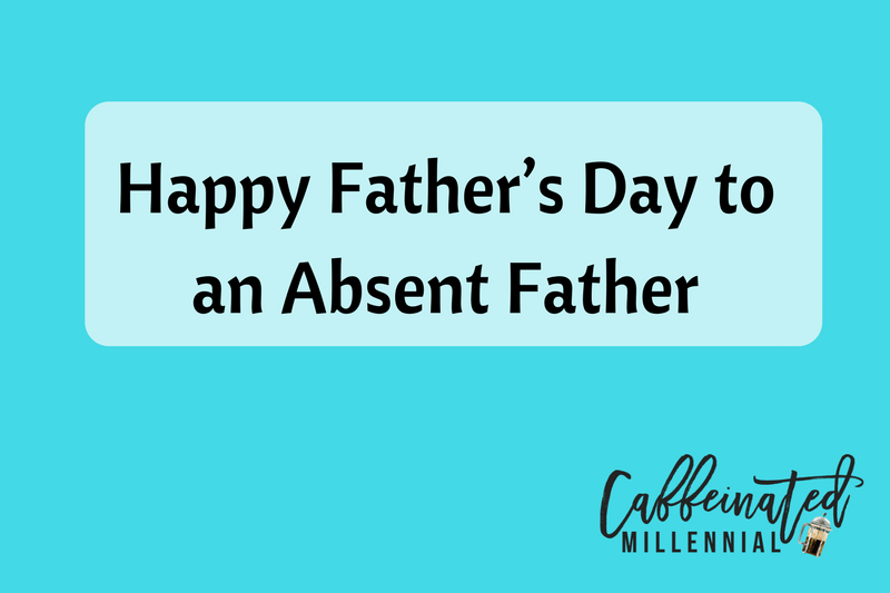 Happy Father's Day to an Absent Father | Caffeinated Millennial