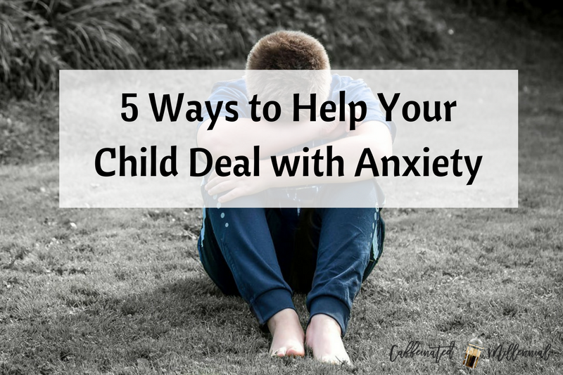 5 Ways to Help Your Child Deal with Anxiety