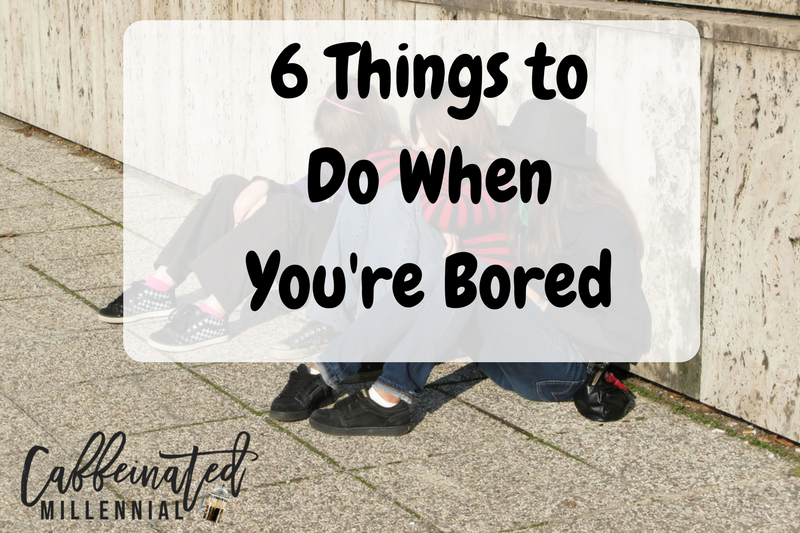 6 Things to Do When You're Bored