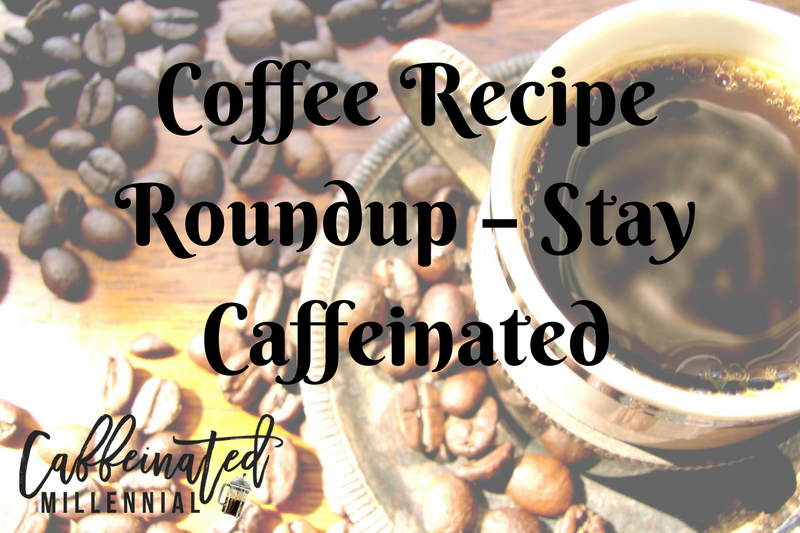 Coffee Recipe Roundup – Stay Caffeinated